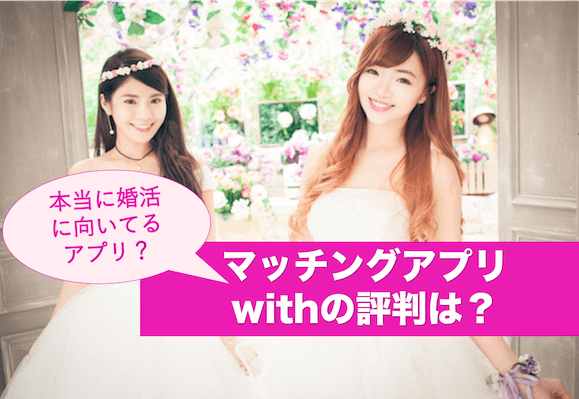 with(ウィズ)は婚活向き?恋活向き?アプリの口コミや評判を総評価!